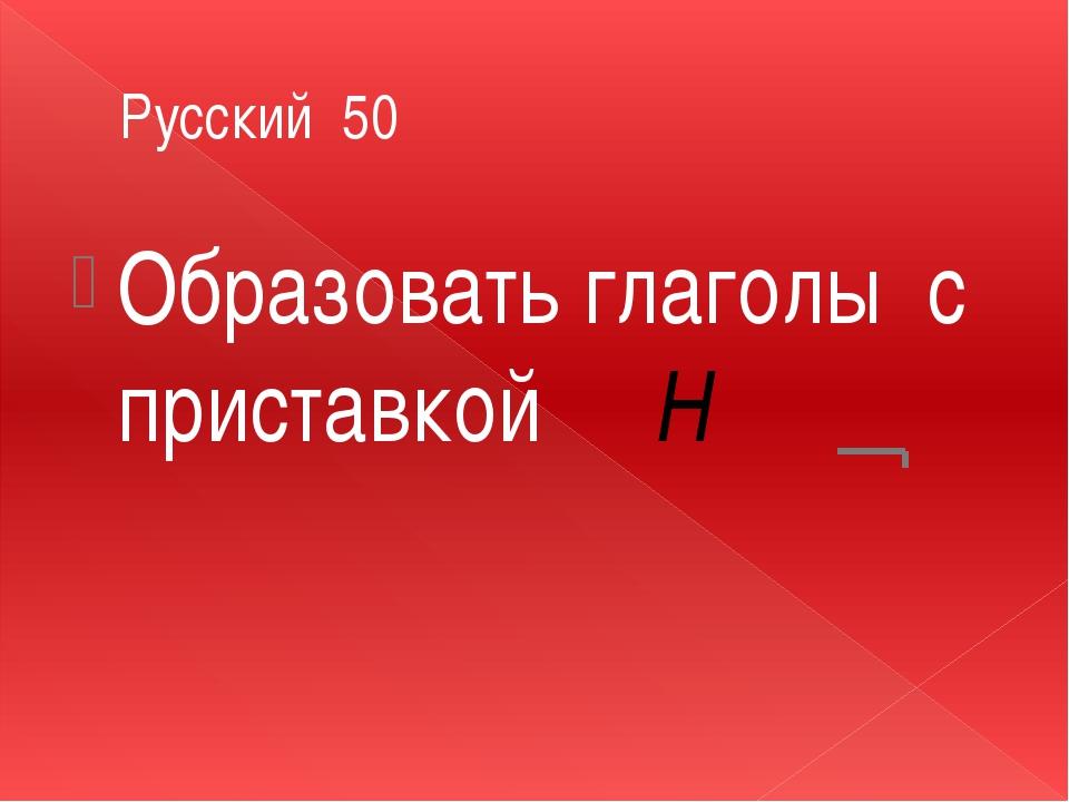 Русский 50 Образовать глаголы с приставкой Н