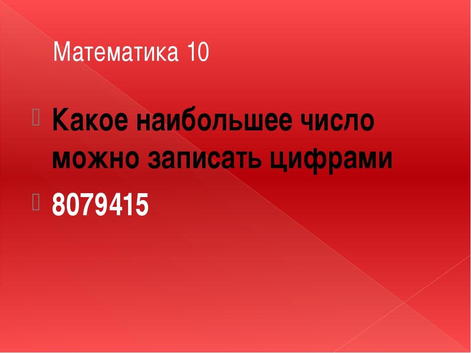Математика 10 Какое наибольшее число можно записать цифрами 8079415