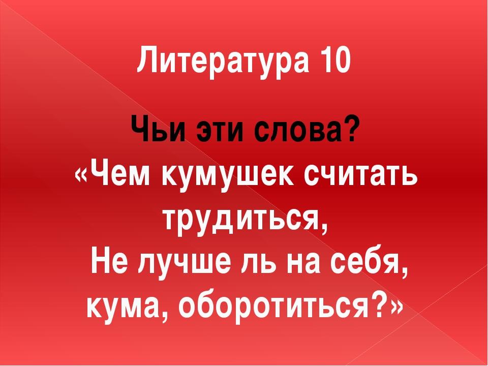 Литература 10 Чьи эти слова? «Чем кумушек считать трудиться, Не лучше ль на с...