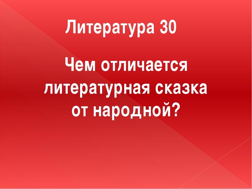 Литература 30 Чем отличается литературная сказка от народной?