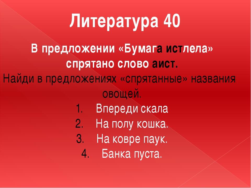 Литература 40 В предложении «Бумага истлела» спрятано слово аист. Найди в пре...