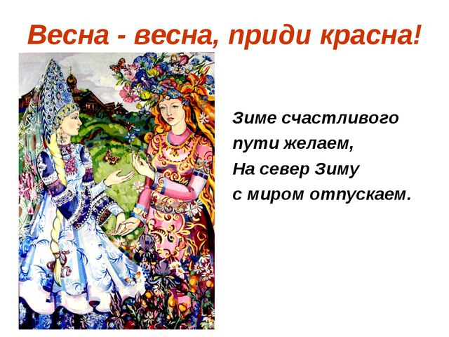 Весна - весна, приди красна! Зиме счастливого пути желаем, На север Зиму с ми...