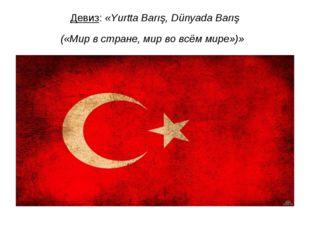 Девиз:«Yurtta Barış, Dünyada Barış («Мир в стране, мир во всём мире»)»