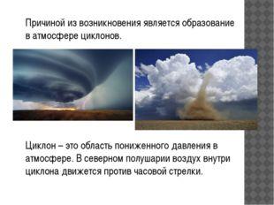 Причиной из возникновения является образование в атмосфере циклонов. Циклон –