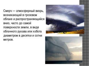 Смерч—атмосферныйвихрь, возникающий вгрозовом облаке и распространяющийся