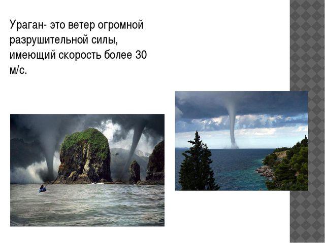 Ураган- это ветер огромной разрушительной силы, имеющий скорость более 30 м/с.