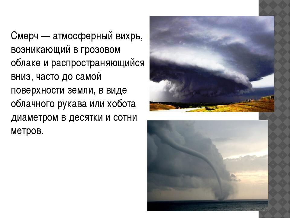 Смерч—атмосферныйвихрь, возникающий вгрозовом облаке и распространяющийся...