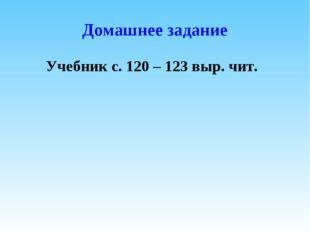 Домашнее задание Учебник с. 120 – 123 выр. чит.