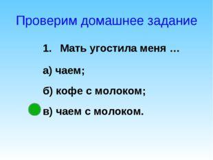 Проверим домашнее задание Мать угостила меня … а) чаем; б) кофе с молоком; в)