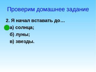 Проверим домашнее задание 2. Я начал вставать до… а) солнца; б) луны; в) звез