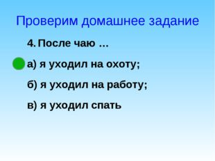 Проверим домашнее задание 4. После чаю … а) я уходил на охоту; б) я уходил на