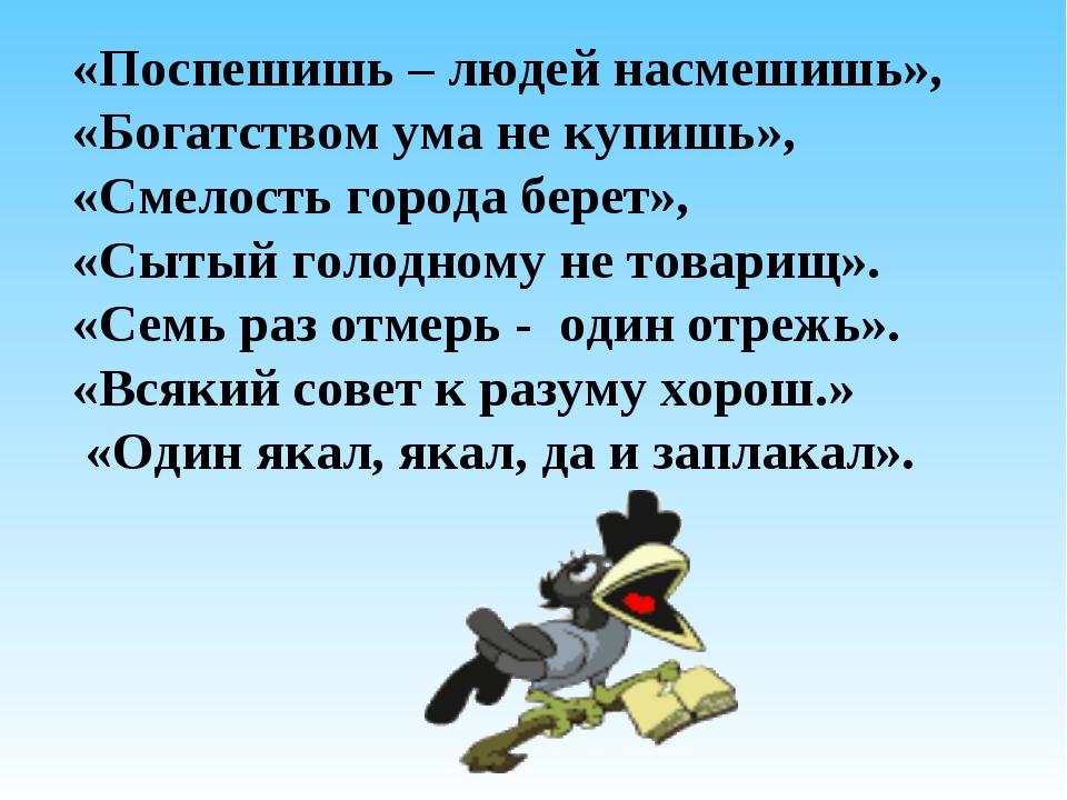 «Поспешишь – людей насмешишь», «Богатством ума не купишь», «Смелость города б...