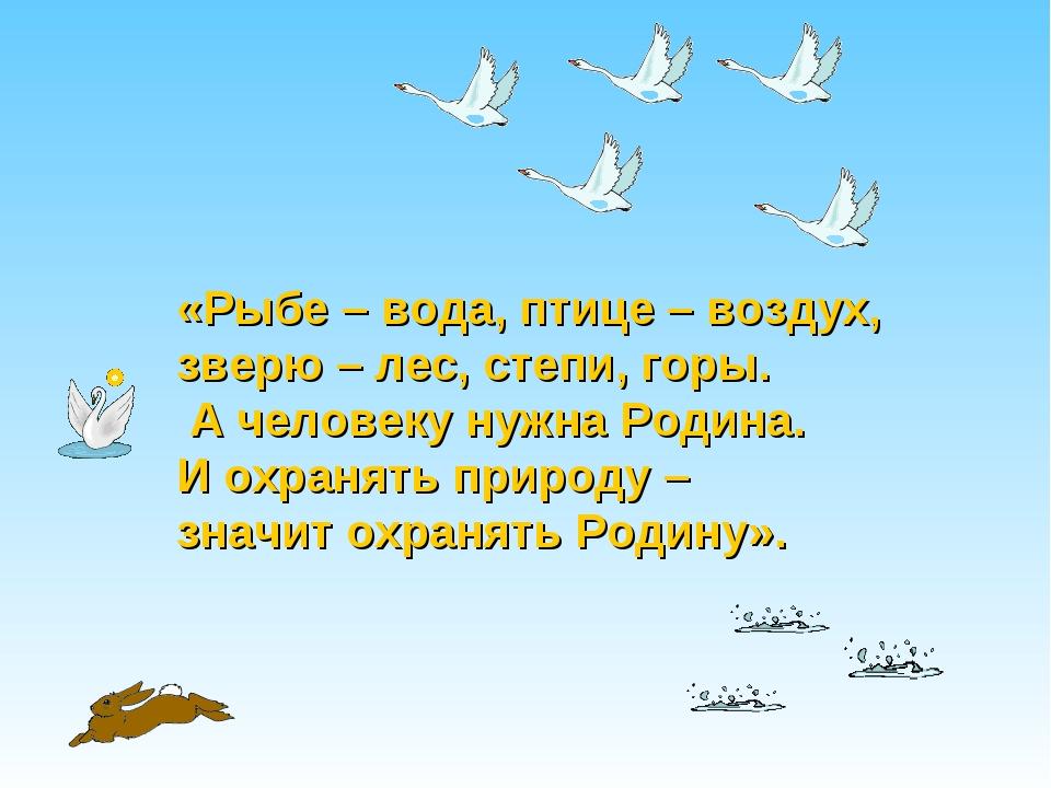 «Рыбе – вода, птице – воздух, зверю – лес, степи, горы. А человеку нужна Роди...