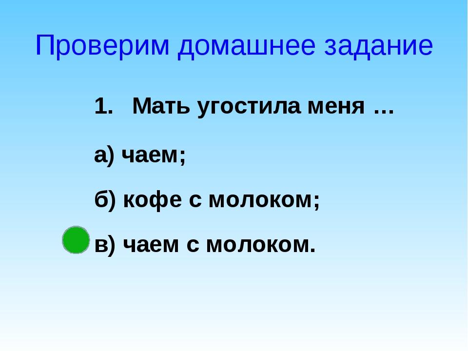 Проверим домашнее задание Мать угостила меня … а) чаем; б) кофе с молоком; в)...