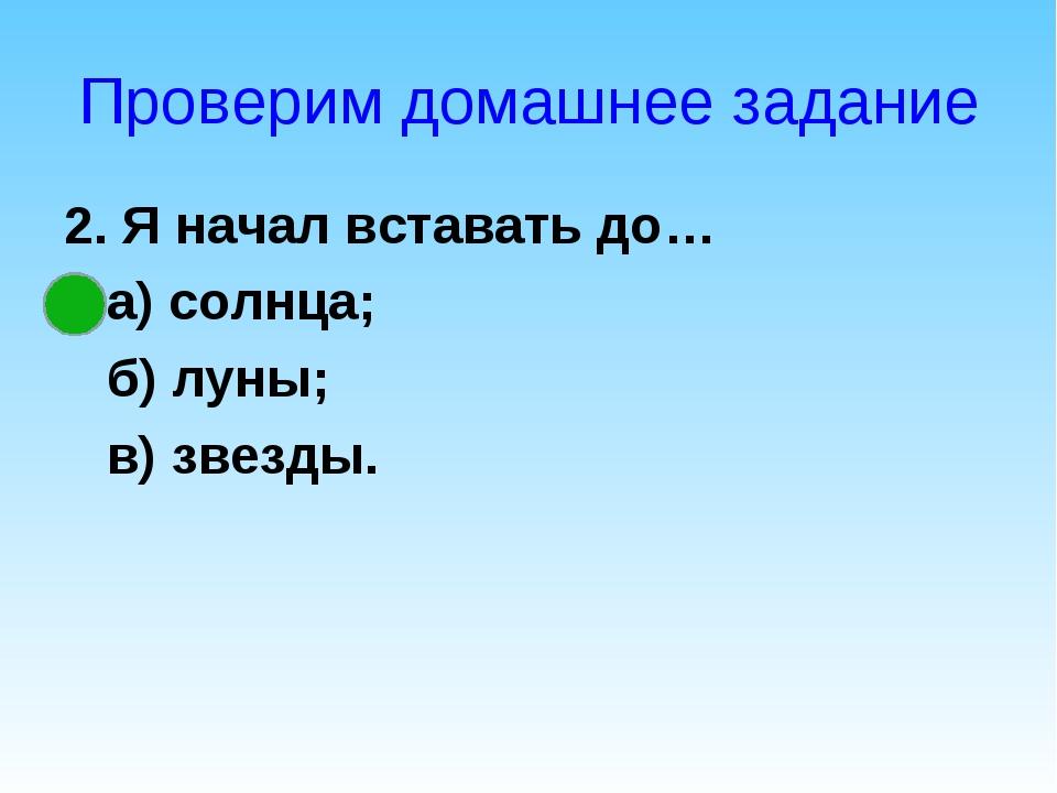 Проверим домашнее задание 2. Я начал вставать до… а) солнца; б) луны; в) звез...