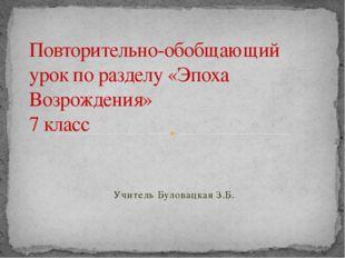 Учитель Буловацкая З.Б. Повторительно-обобщающий урок по разделу «Эпоха Возро