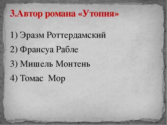 1) Эразм Роттердамский 2) Франсуа Рабле 3) Мишель Монтень 4) Томас Мор 3.Авто...