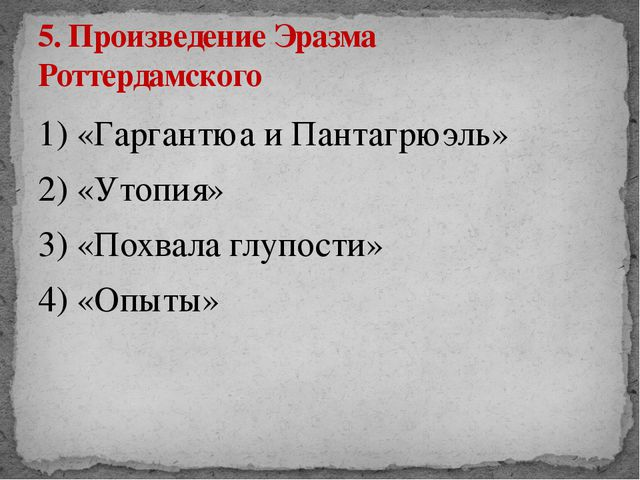 1) «Гаргантюа и Пантагрюэль» 2) «Утопия» 3) «Похвала глупости» 4) «Опыты» 5....