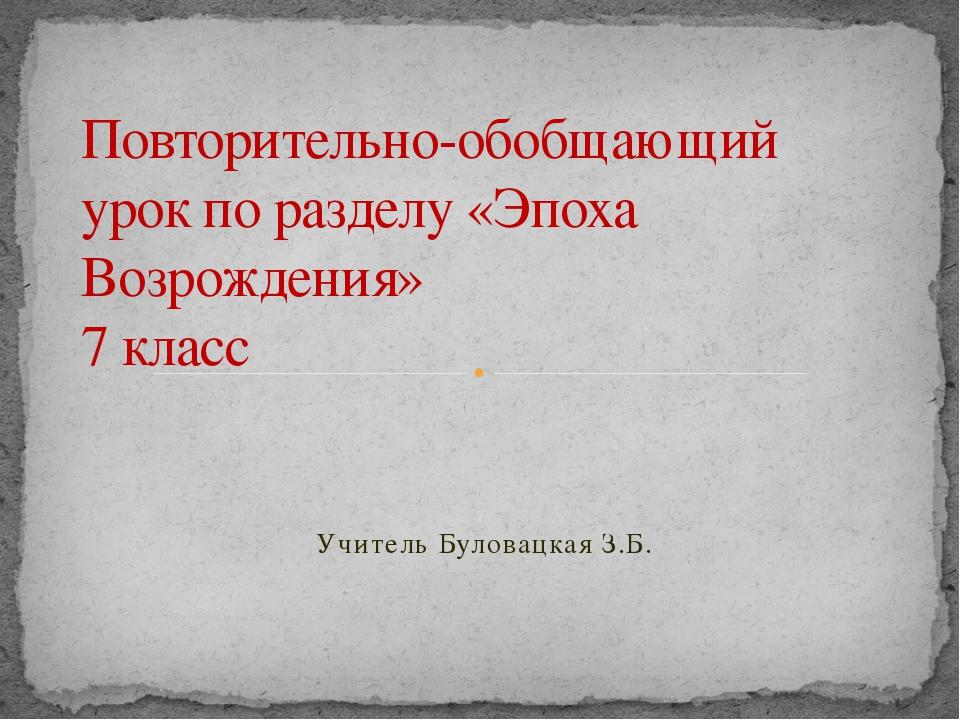 Учитель Буловацкая З.Б. Повторительно-обобщающий урок по разделу «Эпоха Возро...