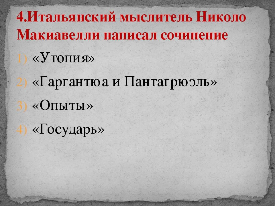 «Утопия» «Гаргантюа и Пантагрюэль» «Опыты» «Государь» 4.Итальянский мыслитель...