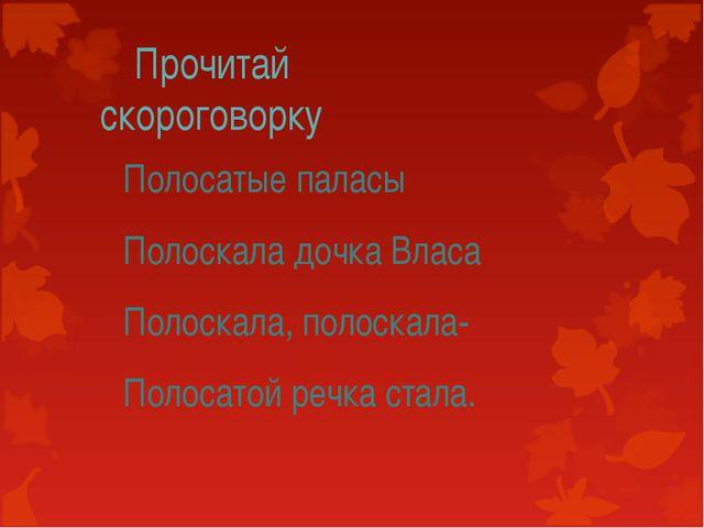 Прочитай скороговорку Полосатые паласы Полоскала дочка Власа Полоскала, полос...