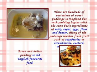 There are hundreds of variations of sweet puddings in England but each puddin