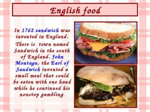 English food In 1762 sandwich was invented in England. There is town named Sa