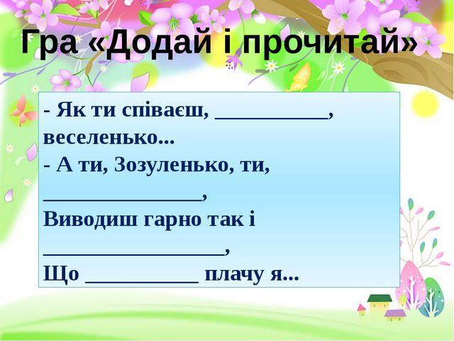 Гра «Додай і прочитай» - Як ти співаєш, __________, веселенько... - А ти, Зоз...