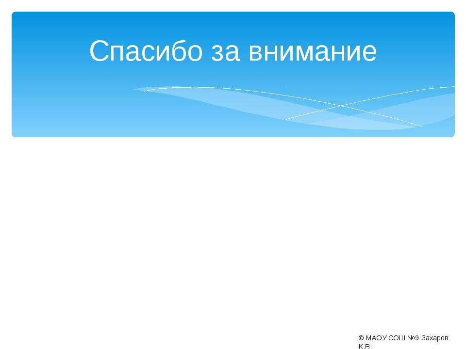 Спасибо за внимание © МАОУ СОШ №9 Захаров К.В.