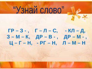 ГР – З - , Г – Л – С, - КЛ – Д, З – М – К, ДР – В - , ДР – М - , Ц – Г – Н, -