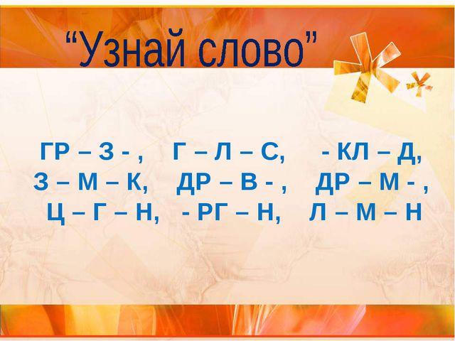 ГР – З - , Г – Л – С, - КЛ – Д, З – М – К, ДР – В - , ДР – М - , Ц – Г – Н, -...