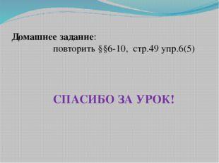 Домашнее задание: повторить §§6-10, стр.49 упр.6(5) СПАСИБО ЗА УРОК!