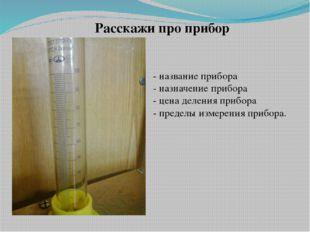 - название прибора - назначение прибора - цена деления прибора - пределы изме