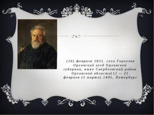 Никола́й Семёнович Леско́в (16) февраля 1831, село Горохово Орловский уезд Ор