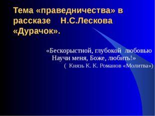 Тема «праведничества» в рассказе Н.С.Лескова «Дурачок». «Бескорыстной, глубок