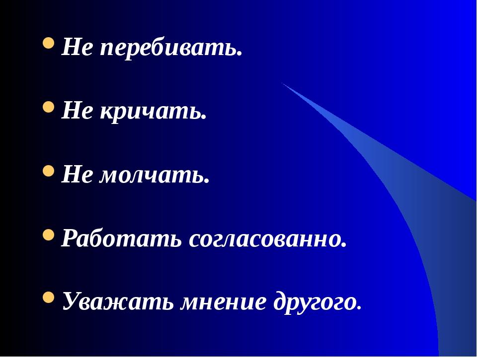 Не перебивать. Не кричать. Не молчать. Работать согласованно. Уважать мнение...
