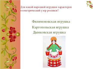 Для какой народной игрушки характерен геометрический узор росписи? Филимоновс