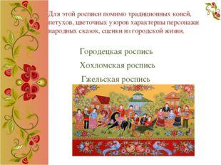 Для этой росписи помимо традиционных коней, петухов, цветочных узоров характе