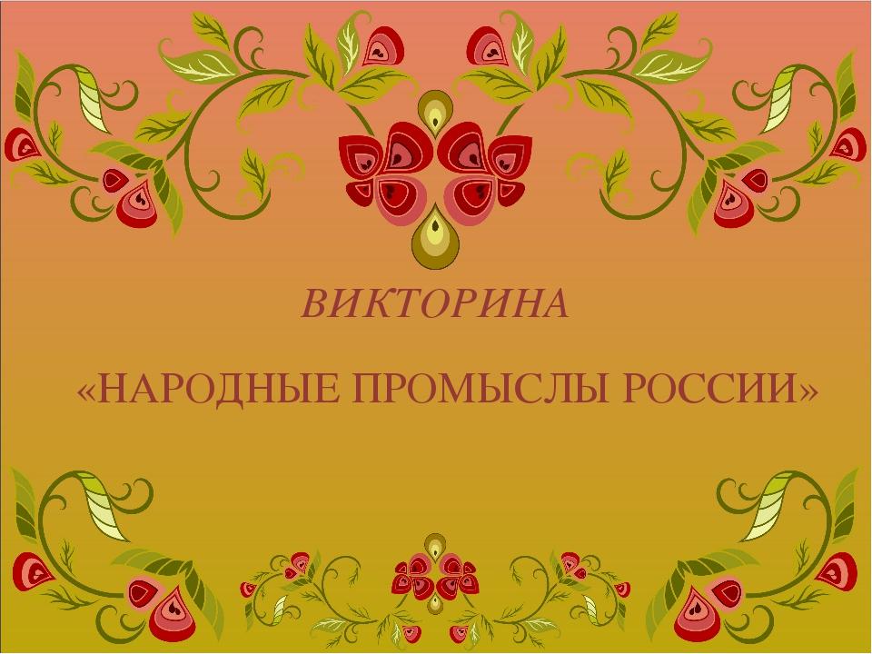 ВИКТОРИНА «НАРОДНЫЕ ПРОМЫСЛЫ РОССИИ»