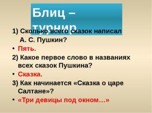 Блиц – турнир. 1) Сколько всего сказок написал А. С. Пушкин? Пять. 2) Какое п