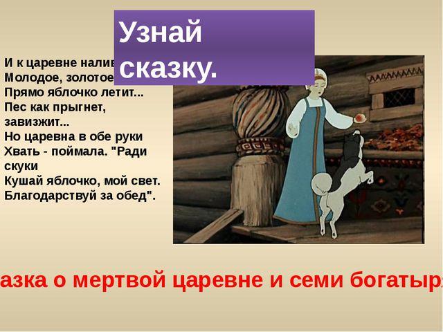 Сказка о мертвой царевне и семи богатырях И к царевне наливное, Молодое, золо...