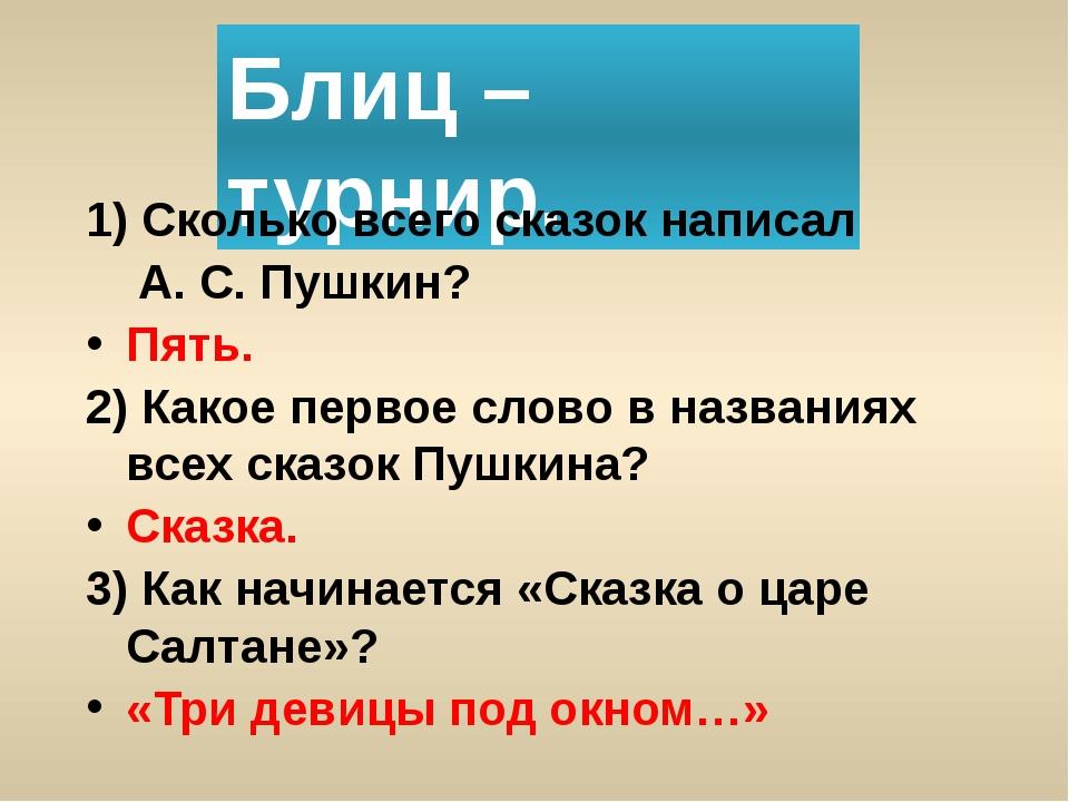 Блиц – турнир. 1) Сколько всего сказок написал А. С. Пушкин? Пять. 2) Какое п...