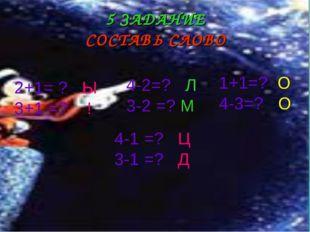 5 ЗАДАНИЕ СОСТАВЬ СЛОВО 2+1= ? Ы 3+1 =? ! 4-2=? Л 3-2 =? М 1+1=? О 4-3=? О 4-
