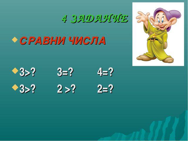 4 ЗАДАНИЕ СРАВНИ ЧИСЛА 3>? 3=? 4=? 3>? 2 >? 2=?