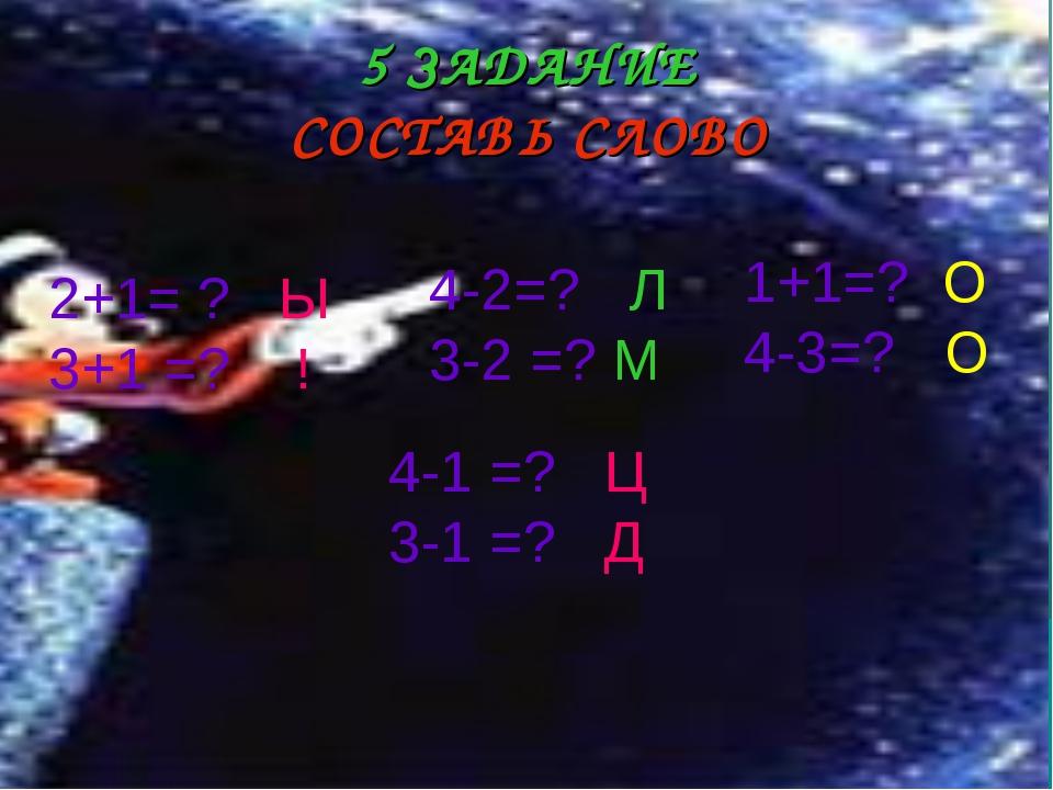 5 ЗАДАНИЕ СОСТАВЬ СЛОВО 2+1= ? Ы 3+1 =? ! 4-2=? Л 3-2 =? М 1+1=? О 4-3=? О 4-...