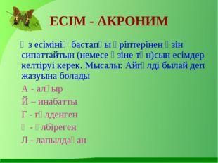 ЕСІМ - АКРОНИМ Өз есімінің бастапқы әріптерінен өзін сипаттайтын (немесе өзін