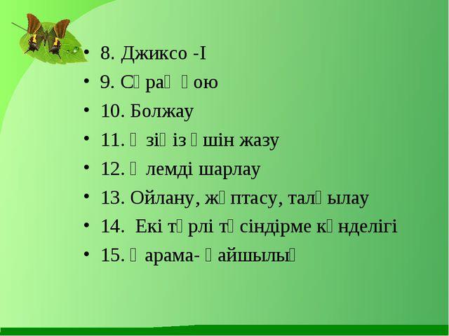 8. Джиксо -І 9. Сұрақ қою 10. Болжау 11. Өзіңіз үшін жазу 12. Әлемді шарлау 1...