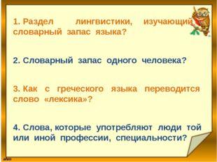 1.Раздел лингвистики, изучающий словарный запас языка? 2.Словарный запас о
