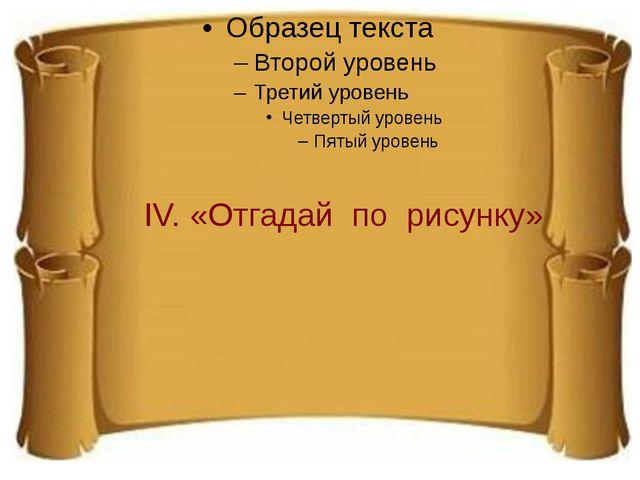 IV. «Отгадай по рисунку»