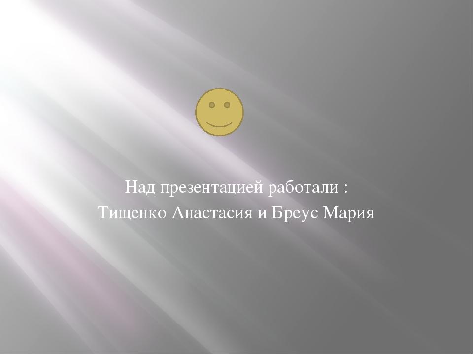 Над презентацией работали : Тищенко Анастасия и Бреус Мария
